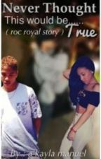 Never Thought This Would Be True (roc royal story)❤ by justakayla