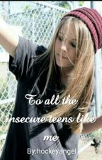 To all the insecure teens like me  by hockeyangel