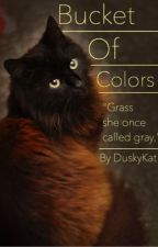 Bucket of Colors | A Warriors Fanfiction (Bad Book needs work ew) by DuskyKat