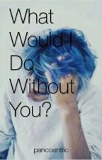 What Would I Do Without You? by panccentric