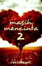 MASIH MENCINTA 2 (Completed) by canimangel