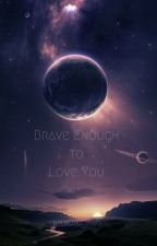 Brave Enough to Love You by NinjalinoLuna15