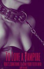 To Love A Vampire by makemefeelfuzzyy
