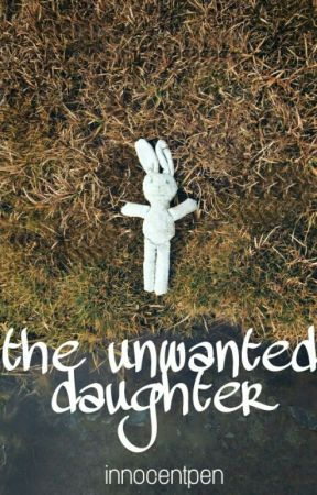 THE UNWANTED DAUGHTER by InnocentPen