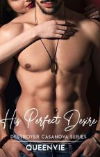 His Perfect Desire (Casanova The Destroyer Series 4) On-going by QueenVie_09