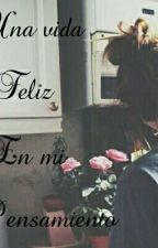Una Vida Feliz en mi pensamiento. by AngieAlmeida10
