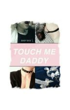 Touch Me Daddy! by OnlyaCry