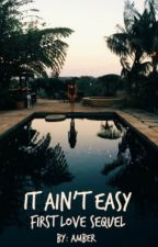 It Ain't Easy: Sequel to First Love **Edited** by AmberE3Love34