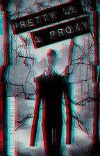 Pretty As A Proxy ( Creepypasta Fanfic ) by brooke_demure