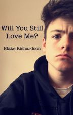 Will You Still Love Me? ; Blake Richardson  by AllNightBlake