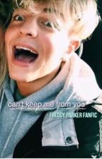 can't keep me from you♡- a Freddy Parker fanfic by fairyzanya