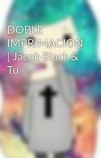 DOBLE IMPRIMACION | Jacob Black & Tu by Abiie_Frost