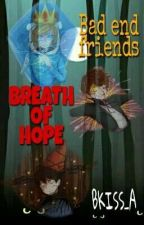Breath Of Hope - (Bad end Friends) by Bkiss_A