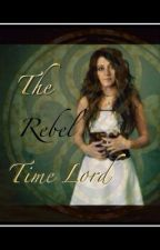 The Rebel Time Lord by whovians_will_avenge