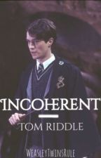 Incoherent: A Tom Riddle Fanfic by WeasleyTwinsRule
