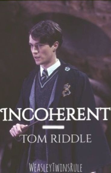 Incoherent: A Tom Riddle Fanfic