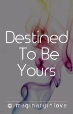 Destined To Be Yours by imaginaryinlove