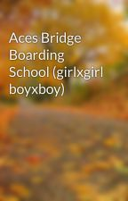 Aces Bridge Boarding School (girlxgirl boyxboy) by UnwrittenCupcake