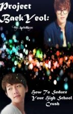 Project Baekyeol: How to Seduce Your High School Crush by jadeskye