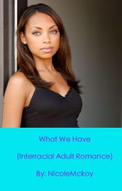 What We Have (Interracial Adult Romance) by NicoleMckoy