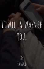 It will always be you. by aharle