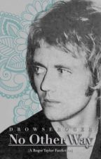 No Other Way (A Roger Taylor Fanfiction) by drowseroger
