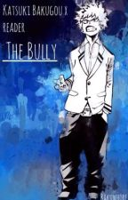 The Bully (Katsuki Bakugou X Reader) by bakuwhore