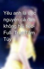 Yêu anh là ước nguyện cả đời không hối tiếc- Full- Trúc Tâm Túy by Trang_Cun
