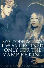 I Was Destined ONLY For The Vampire King by BloodBlack180