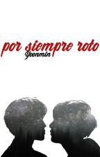 POR SIEMPRE ROTO [YOONMIN] (ADAPTACIÓN) by OmegaMimada