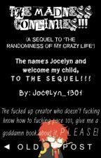 THE MADNESS CONTINUES! (A Sequel to 'The Randomness of My Crazy Life') by Jocelyn_1301