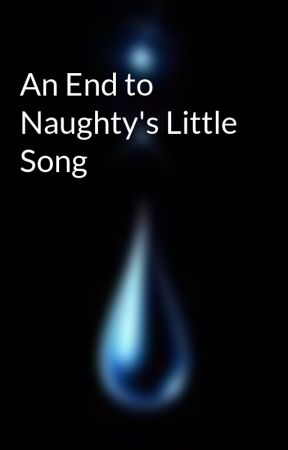 An End to Naughty's Little Song by aquaquadeli12