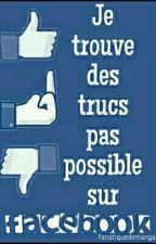 JE TROUVE DES TRUCS PAS POSSIBLE SUR FACEBOOK... by fanatiquedemanga