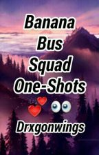 Banana Bus Squad One-Shots  by Drxgonwings