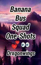 Banana Bus Squad One-Shots  by Drxgonwings