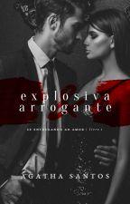 (DEGUSTAÇÃO) Explosiva & Arrogante - LIVRO I - Série Se Entregando ao Amor by awfsantos
