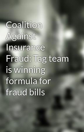 Coalition Against Insurance Fraud: Tag team is winning formula for fraud bills by pierregeorge15