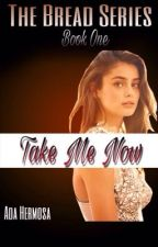 The Bread Series Book 1: Take Me Now by OreyNihni