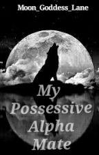 My Possessive Alpha Mate by Moon_Goddess_Lane