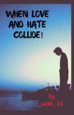 WHEN LOVE AND HATE COLLIDE by saltik_26