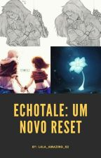 Echotale: Um novo reset  by LaLa_Amazing_S2