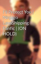 I'll Protect You   Ninjago LavaShipping Fanfic   by Zombie_Ninja_Zane
