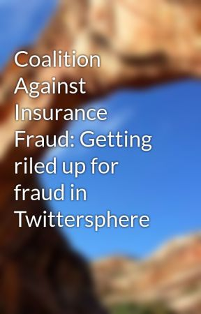Coalition Against Insurance Fraud: Getting riled up for fraud in Twittersphere by clarasciacca