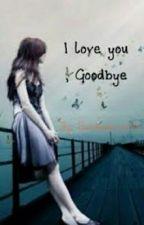 I LOVE YOU, GOODBYE by sugapogi