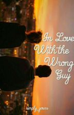 In Love with the Wrong Guy (COMPLETED) by Simply_Yours