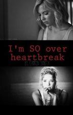 I'm SO over heartbreak. by Cammakenziee