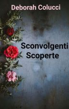 Sconvolgenti Scoperte (Spin off) #WATTYS2017 by deborahcolucci39