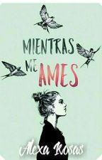 Mientras Me Ames © by AlexaRosas7u7