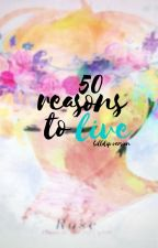 50 reasons to live • Billdip by awesomeasfuck