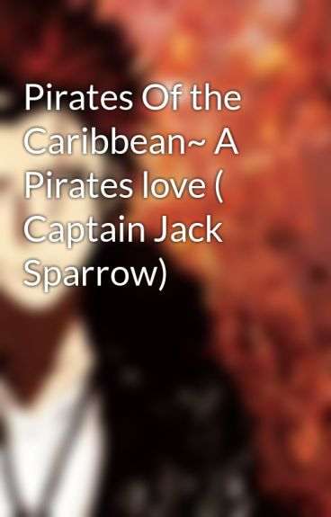 Pirates Of the Caribbean~ A Pirates love ( Captain Jack Sparrow) by Midnightstorm111